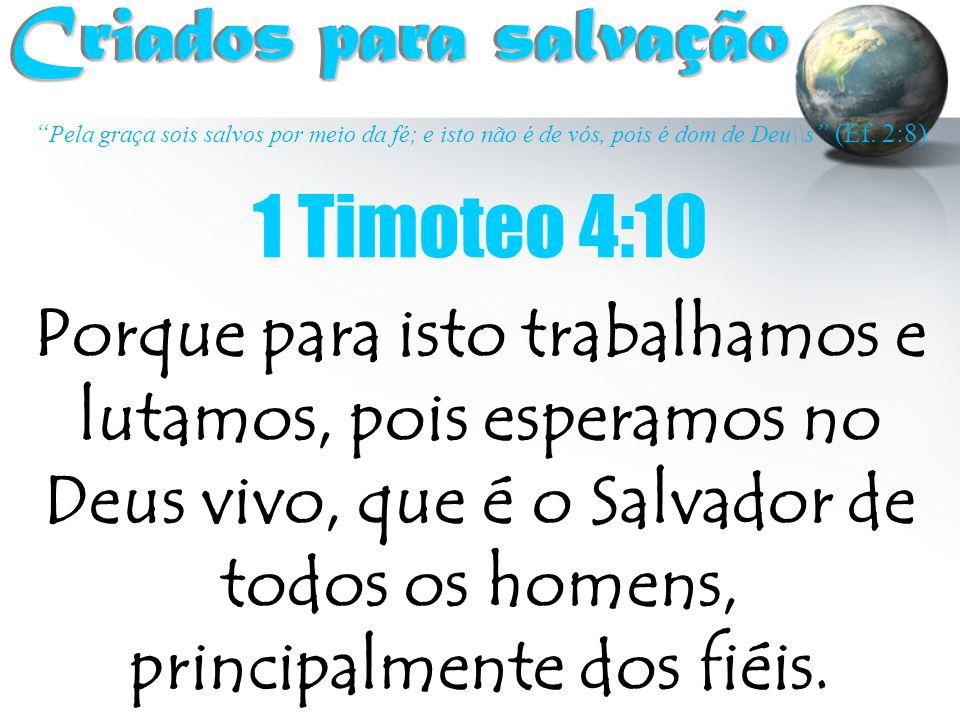 """"""" Pela graça sois salvos por meio da fé; e isto não é de vós, pois é dom de Deu\\s """" (Ef. 2:8) Criados para salvação Criados para salvação 1 Timoteo 4"""