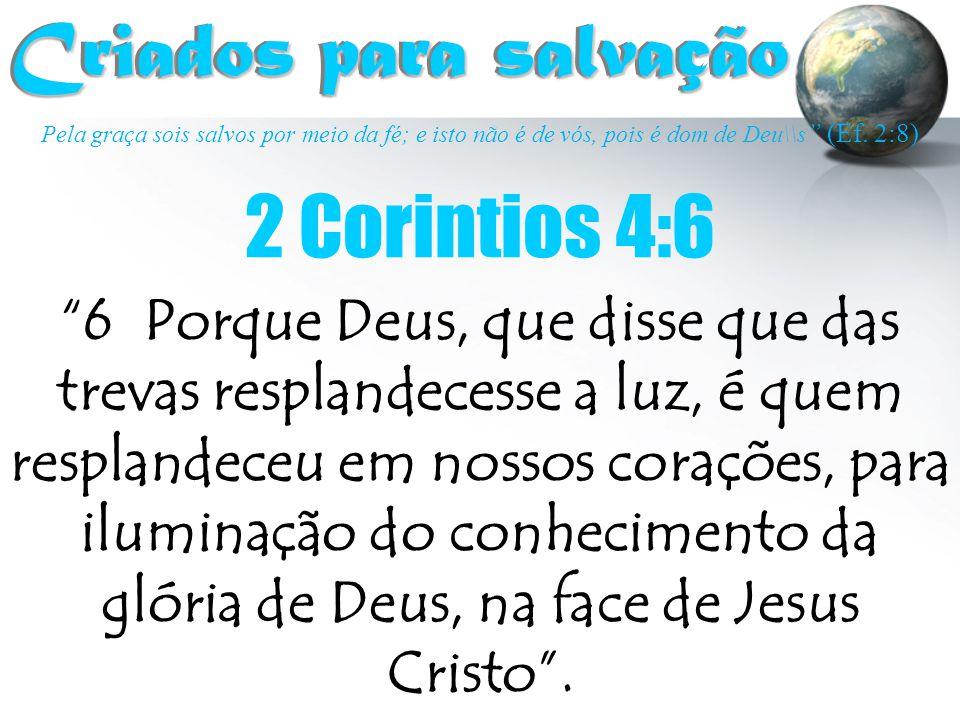 """Pela graça sois salvos por meio da fé; e isto não é de vós, pois é dom de Deu\\s """" (Ef. 2:8) Criados para salvação Criados para salvação 2 Corintios 4"""