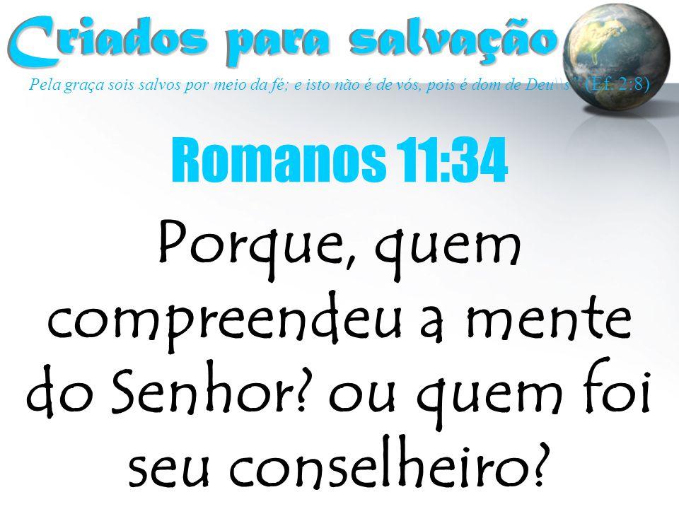 Criados para salvação Criados para salvação Porque, quem compreendeu a mente do Senhor? ou quem foi seu conselheiro? Romanos 11:34 Pela graça sois sal