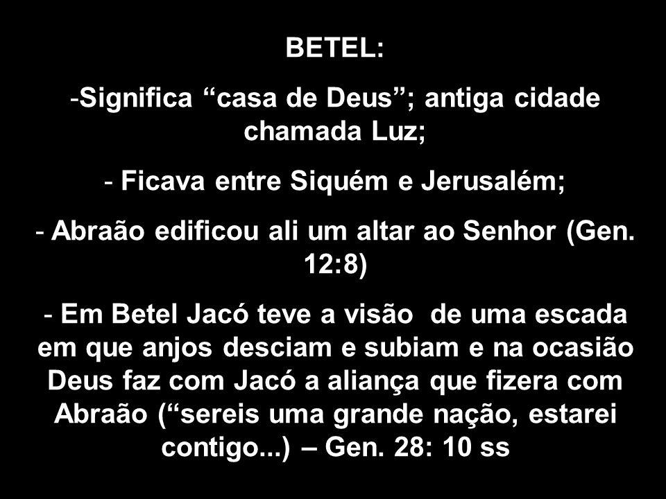 BETEL: -Significa casa de Deus ; antiga cidade chamada Luz; - Ficava entre Siquém e Jerusalém; - Abraão edificou ali um altar ao Senhor (Gen.