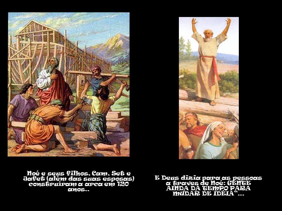 Noé e seus filhos, Cam, Set e Jafet (além das suas esposas) construíram a arca em 120 anos..