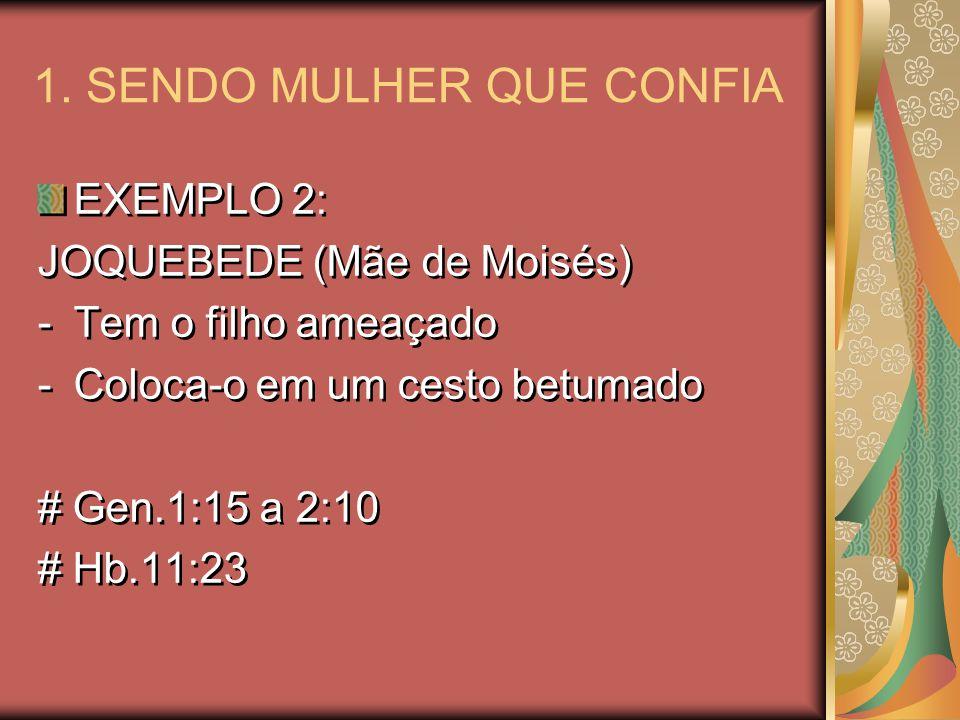 1. SENDO MULHER QUE CONFIA EXEMPLO 2: JOQUEBEDE (Mãe de Moisés) -Tem o filho ameaçado -Coloca-o em um cesto betumado # Gen.1:15 a 2:10 # Hb.11:23 EXEM