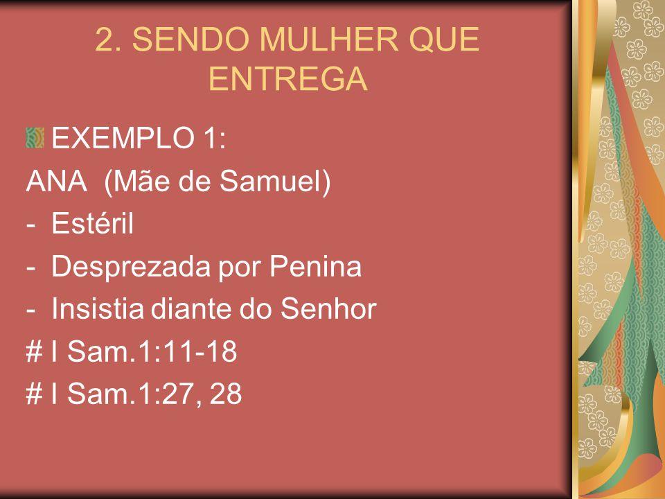 2. SENDO MULHER QUE ENTREGA EXEMPLO 1: ANA (Mãe de Samuel) -Estéril -Desprezada por Penina -Insistia diante do Senhor # I Sam.1:11-18 # I Sam.1:27, 28