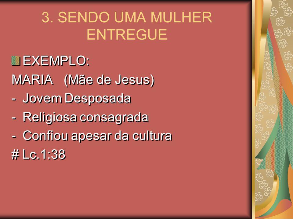 3. SENDO UMA MULHER ENTREGUE EXEMPLO: MARIA (Mãe de Jesus) -Jovem Desposada -Religiosa consagrada -Confiou apesar da cultura # Lc.1:38 EXEMPLO: MARIA