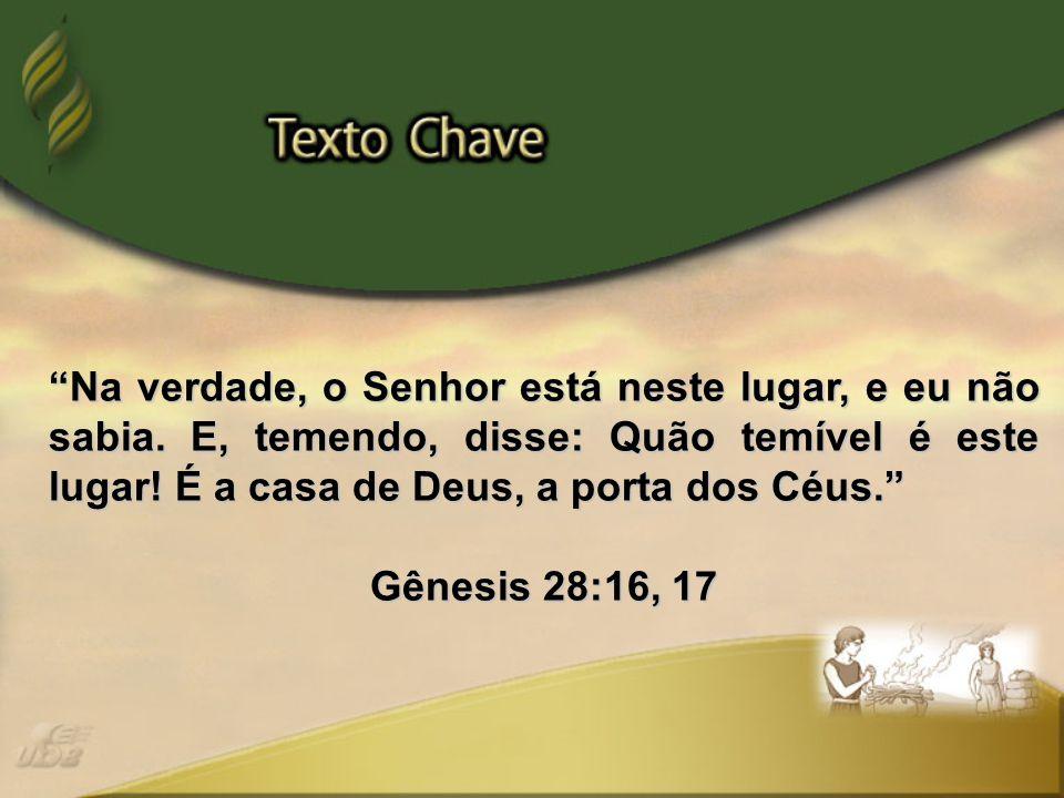 """""""Na verdade, o Senhor está neste lugar, e eu não sabia. E, temendo, disse: Quão temível é este lugar! É a casa de Deus, a porta dos Céus."""" Gênesis 28:"""