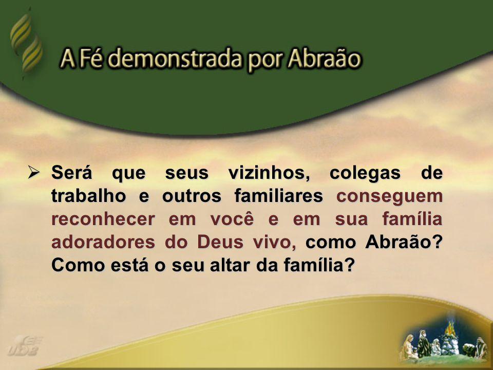 Será que seus vizinhos, colegas de trabalho e outros familiares conseguem reconhecer em você e em sua família adoradores do Deus vivo, como Abraão?