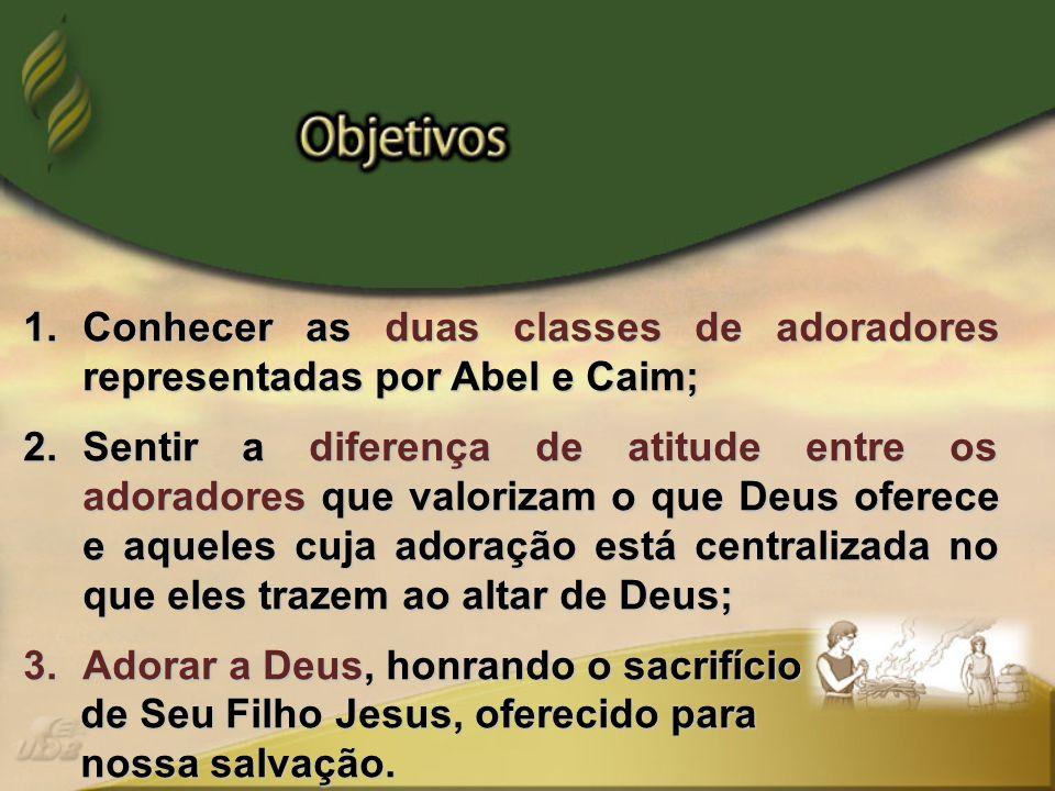 1.Conhecer as duas classes de adoradores representadas por Abel e Caim; 2.Sentir a diferença de atitude entre os adoradores que valorizam o que Deus o