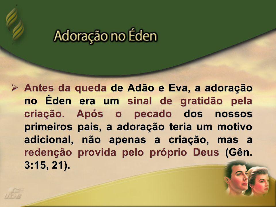  Antes da queda de Adão e Eva, a adoração no Éden era um sinal de gratidão pela criação. Após o pecado dos nossos primeiros pais, a adoração teria um