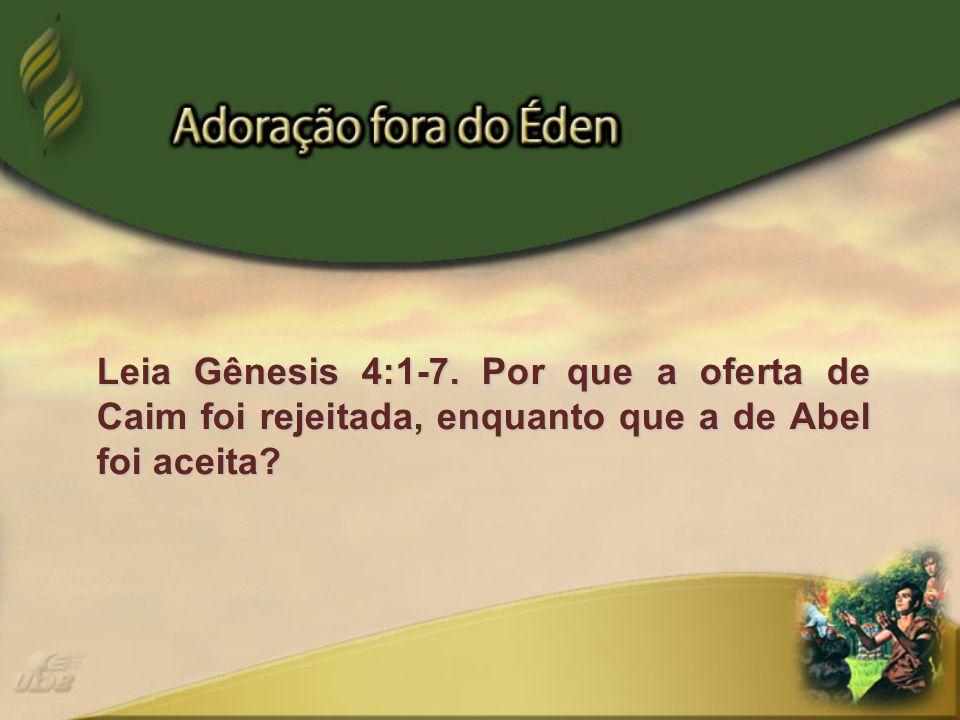 Leia Gênesis 4:1-7. Por que a oferta de Caim foi rejeitada, enquanto que a de Abel foi aceita?