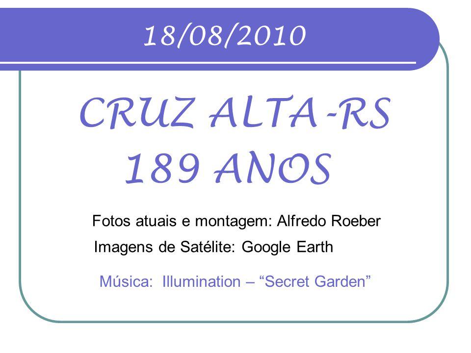 18/08/2010 CRUZ ALTA-RS 189 ANOS Fotos atuais e montagem: Alfredo Roeber Música: Illumination – Secret Garden Imagens de Satélite: Google Earth