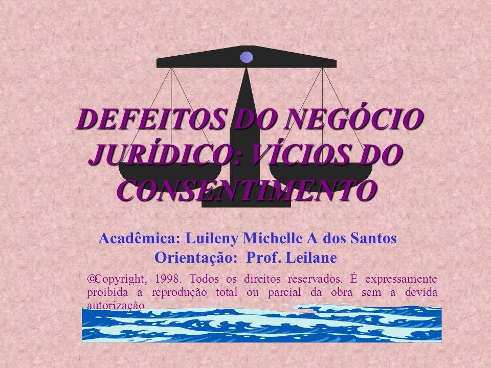 DEFEITOS DO NEGÓCIO JURÍDICO: VÍCIOS DO CONSENTIMENTO Acadêmica: Luileny Michelle A dos Santos Orientação: Prof. Leilane  Copyright, 1998. Todos os d