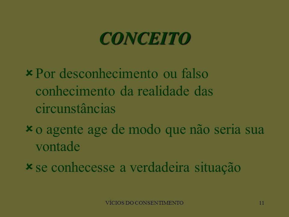 VÍCIOS DO CONSENTIMENTO11 CONCEITO  Por desconhecimento ou falso conhecimento da realidade das circunstâncias  o agente age de modo que não seria su