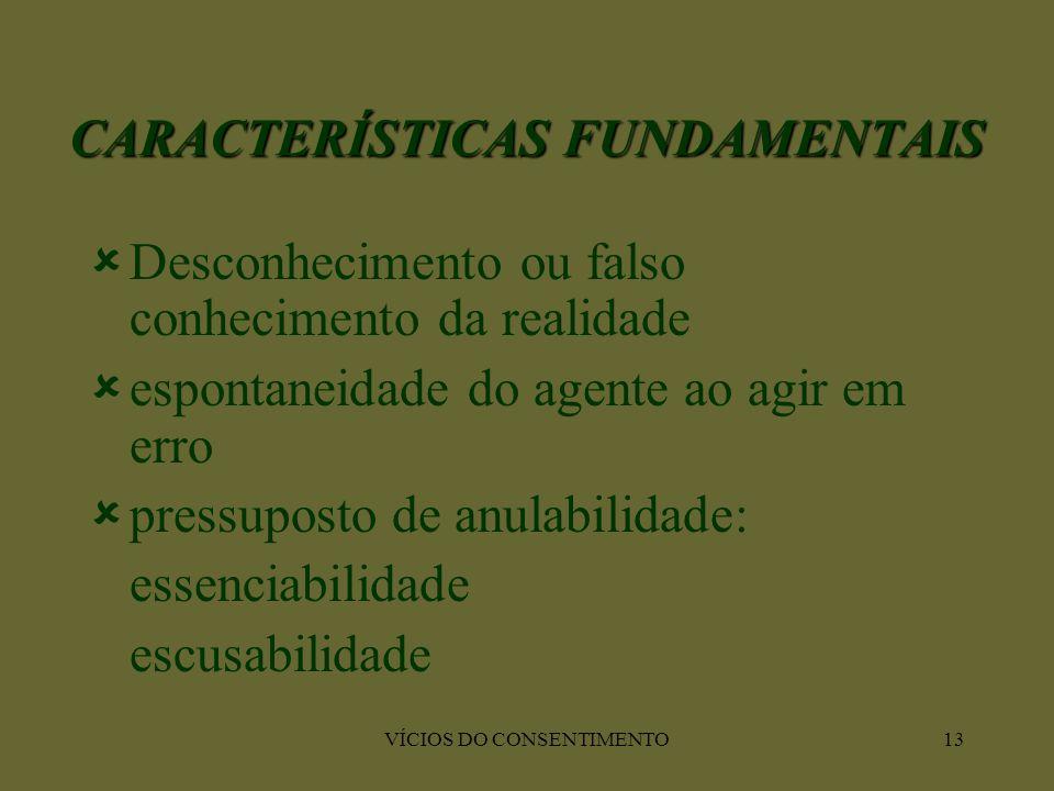 VÍCIOS DO CONSENTIMENTO13 CARACTERÍSTICAS FUNDAMENTAIS  Desconhecimento ou falso conhecimento da realidade  espontaneidade do agente ao agir em erro