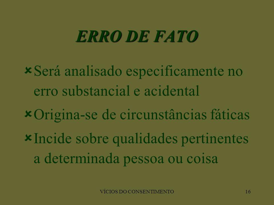 VÍCIOS DO CONSENTIMENTO16 ERRO DE FATO  Será analisado especificamente no erro substancial e acidental  Origina-se de circunstâncias fáticas  Incid