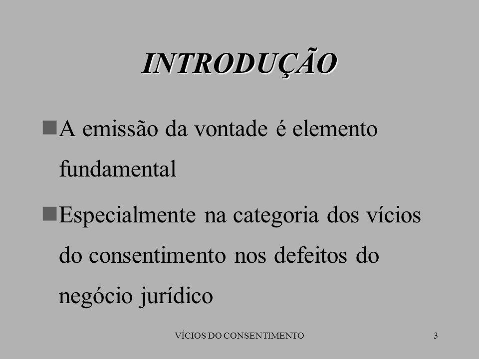 VÍCIOS DO CONSENTIMENTO3 A emissão da vontade é elemento fundamental Especialmente na categoria dos vícios do consentimento nos defeitos do negócio ju