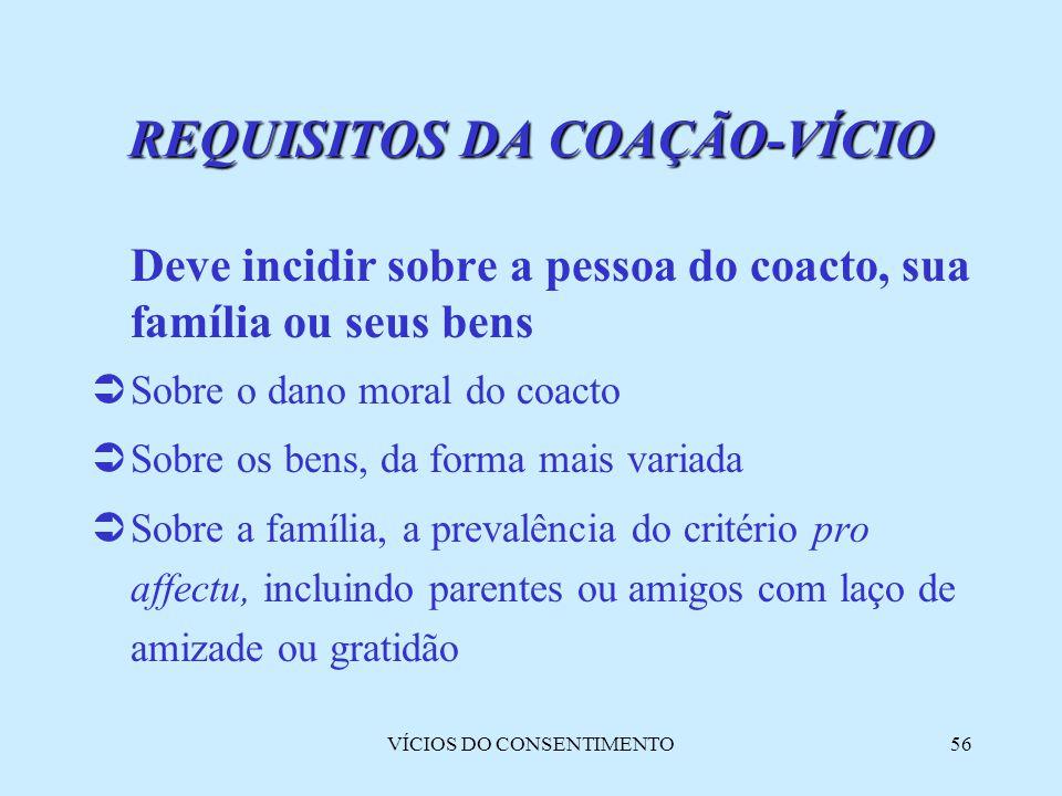 VÍCIOS DO CONSENTIMENTO56 Deve incidir sobre a pessoa do coacto, sua família ou seus bens  Sobre o dano moral do coacto  Sobre os bens, da forma mai