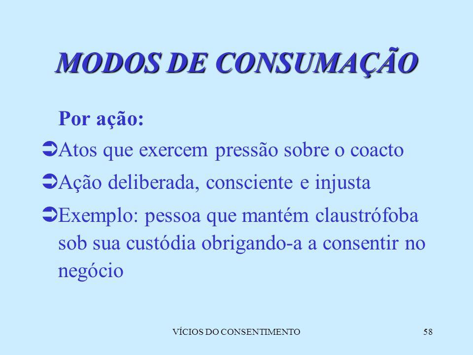 VÍCIOS DO CONSENTIMENTO58 MODOS DE CONSUMAÇÃO Por ação:  Atos que exercem pressão sobre o coacto  Ação deliberada, consciente e injusta  Exemplo: p