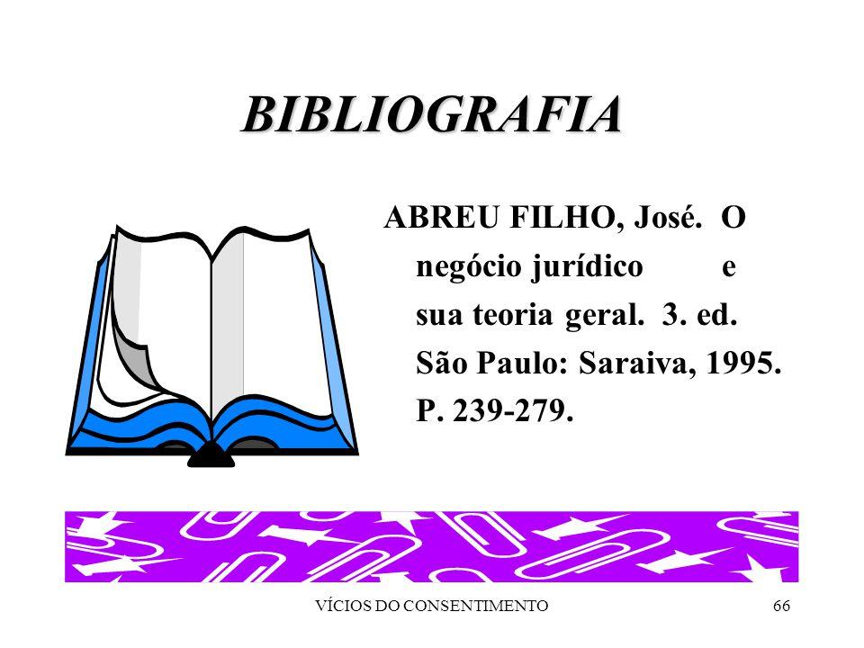 VÍCIOS DO CONSENTIMENTO66 BIBLIOGRAFIA ABREU FILHO, José. O negócio jurídico e sua teoria geral. 3. ed. São Paulo: Saraiva, 1995. P. 239-279.