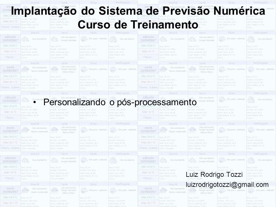 Implantação do Sistema de Previsão Numérica Curso de Treinamento Personalizando o pós-processamento Luiz Rodrigo Tozzi luizrodrigotozzi@gmail.com