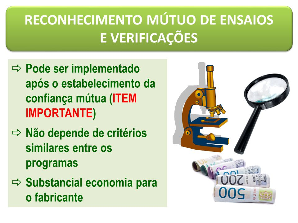 Pode ser implementado após o estabelecimento da confiança mútua (ITEM IMPORTANTE)  Não depende de critérios similares entre os programas  Substancial economia para o fabricante RECONHECIMENTO MÚTUO DE ENSAIOS E VERIFICAÇÕES RECONHECIMENTO MÚTUO DE ENSAIOS E VERIFICAÇÕES