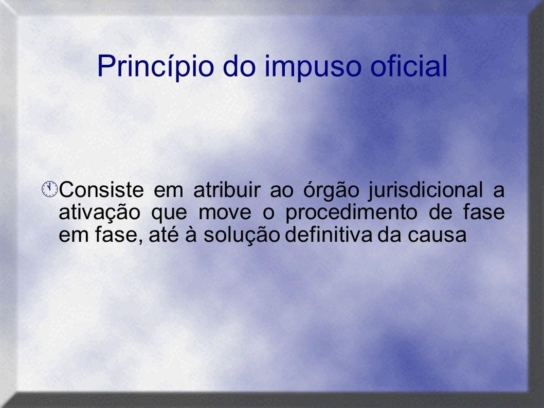 Princípio do impuso oficial  Consiste em atribuir ao órgão jurisdicional a ativação que move o procedimento de fase em fase, até à solução definitiva