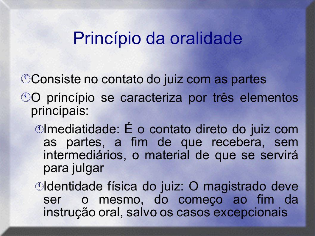 Princípio da oralidade  Consiste no contato do juiz com as partes  O princípio se caracteriza por três elementos principais:  Imediatidade: É o con