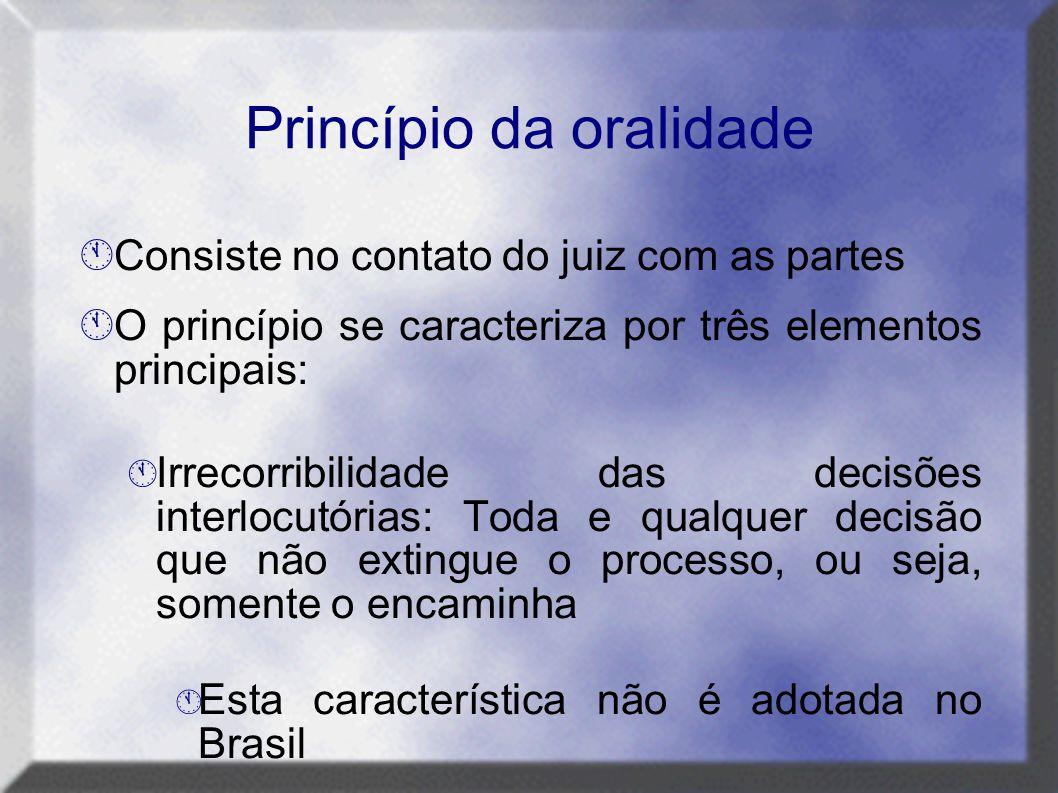 Princípio da oralidade  Consiste no contato do juiz com as partes  O princípio se caracteriza por três elementos principais:  Irrecorribilidade das