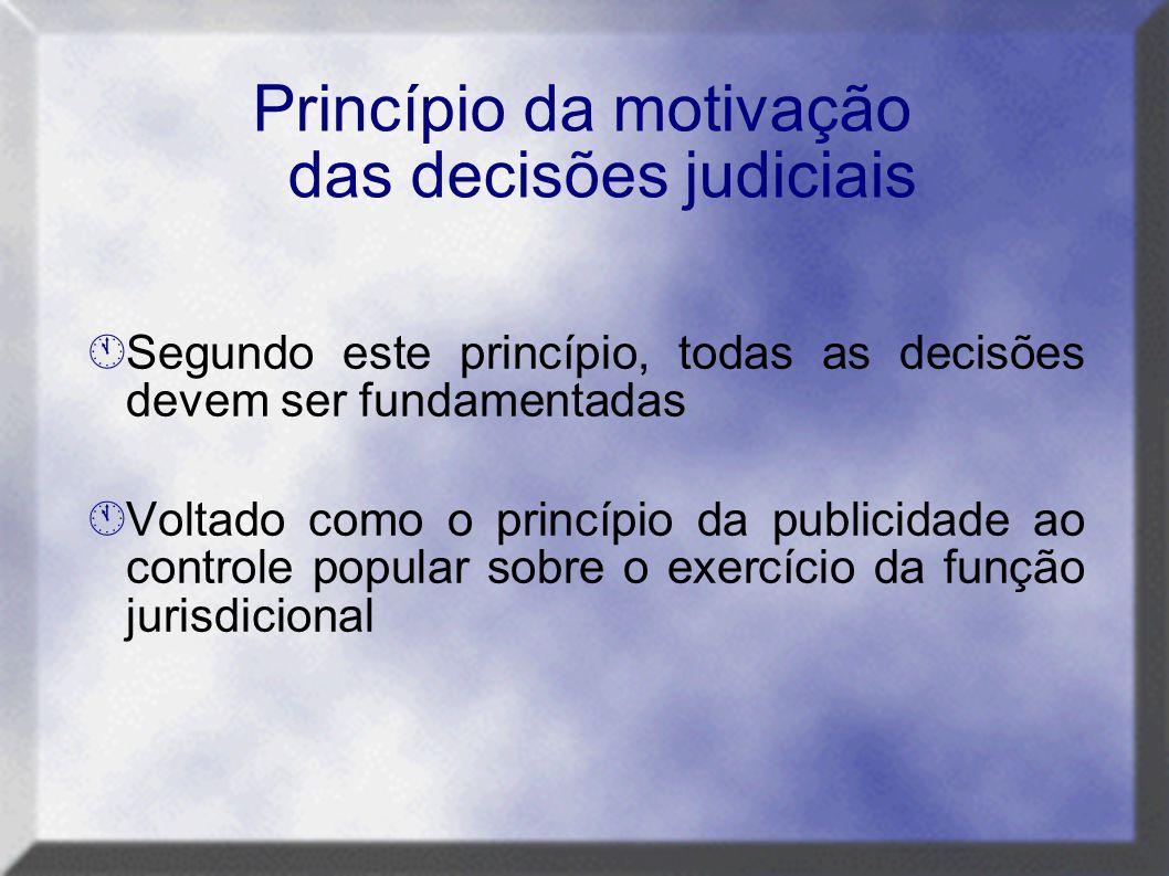 Princípio da motivação das decisões judiciais  Segundo este princípio, todas as decisões devem ser fundamentadas  Voltado como o princípio da public