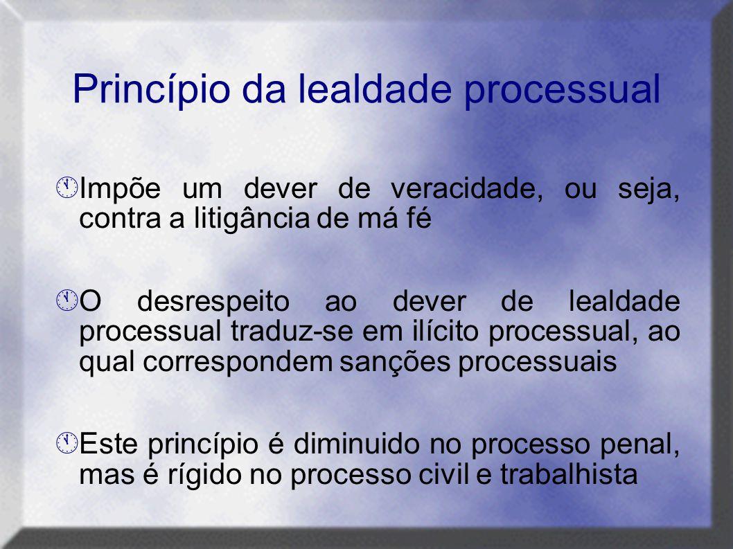 Princípio da lealdade processual  Impõe um dever de veracidade, ou seja, contra a litigância de má fé  O desrespeito ao dever de lealdade processual
