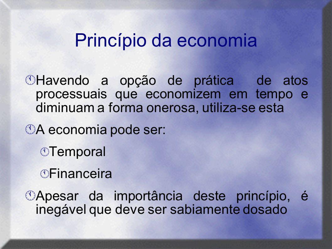 Princípio da economia  Havendo a opção de prática de atos processuais que economizem em tempo e diminuam a forma onerosa, utiliza-se esta  A economi