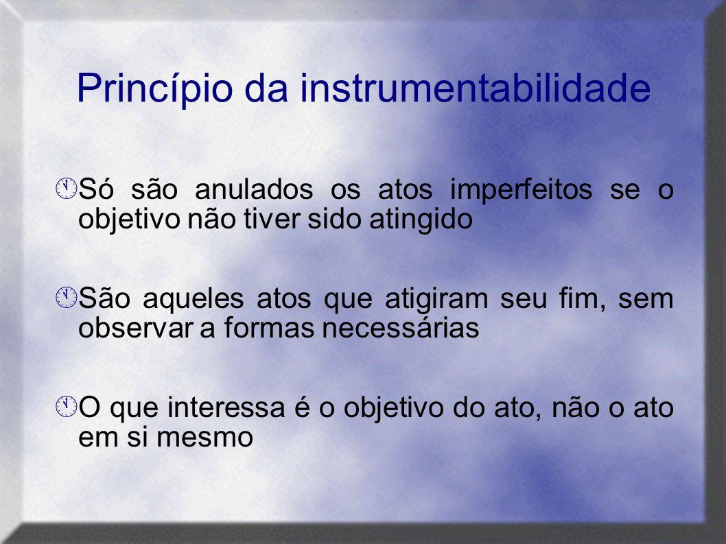 Princípio da instrumentabilidade  Só são anulados os atos imperfeitos se o objetivo não tiver sido atingido  São aqueles atos que atigiram seu fim,