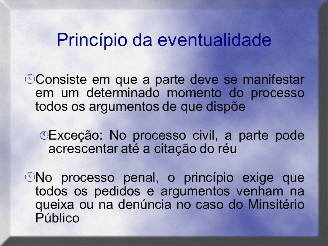 Princípio da eventualidade  Consiste em que a parte deve se manifestar em um determinado momento do processo todos os argumentos de que dispõe  Exce