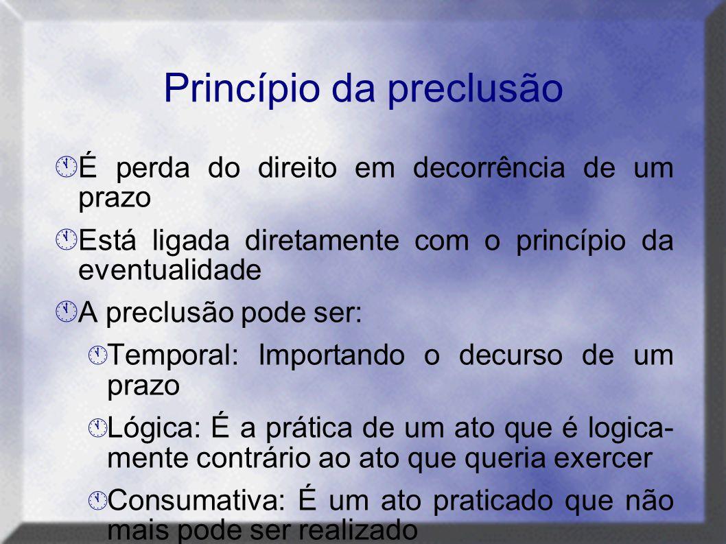 Princípio da preclusão  É perda do direito em decorrência de um prazo  Está ligada diretamente com o princípio da eventualidade  A preclusão pode s