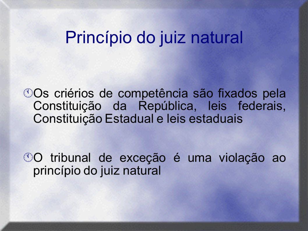Princípio do juiz natural  Os criérios de competência são fixados pela Constituição da República, leis federais, Constituição Estadual e leis estadua