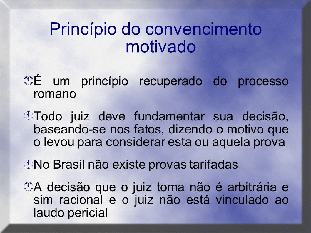 Princípio do convencimento motivado  É um princípio recuperado do processo romano  Todo juiz deve fundamentar sua decisão, baseando-se nos fatos, di