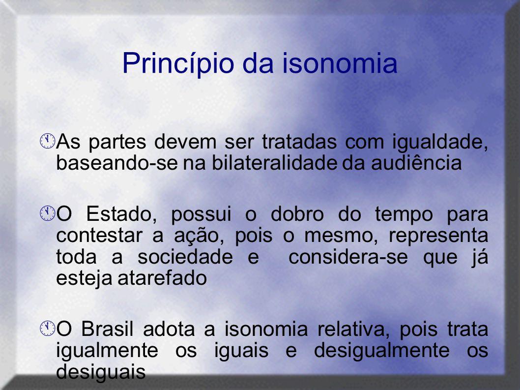 Princípio da isonomia  As partes devem ser tratadas com igualdade, baseando-se na bilateralidade da audiência  O Estado, possui o dobro do tempo par
