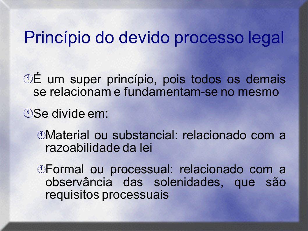 Princípio do devido processo legal  É um super princípio, pois todos os demais se relacionam e fundamentam-se no mesmo  Se divide em:  Material ou