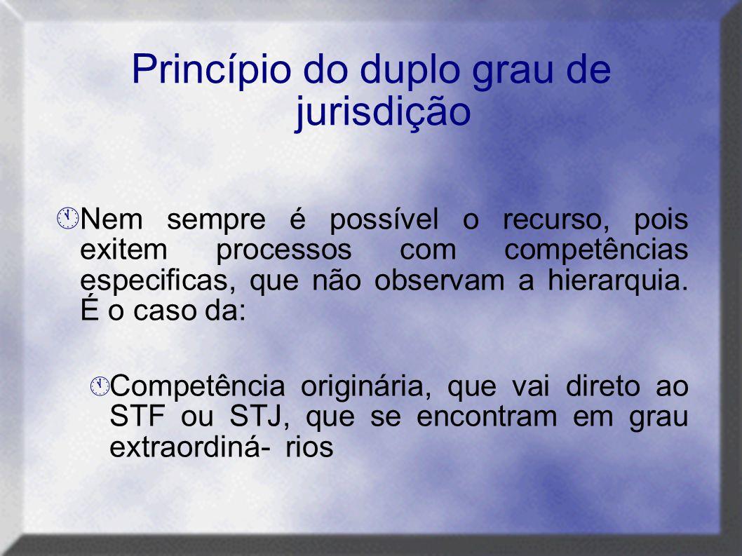 Princípio do duplo grau de jurisdição  Nem sempre é possível o recurso, pois exitem processos com competências especificas, que não observam a hierar