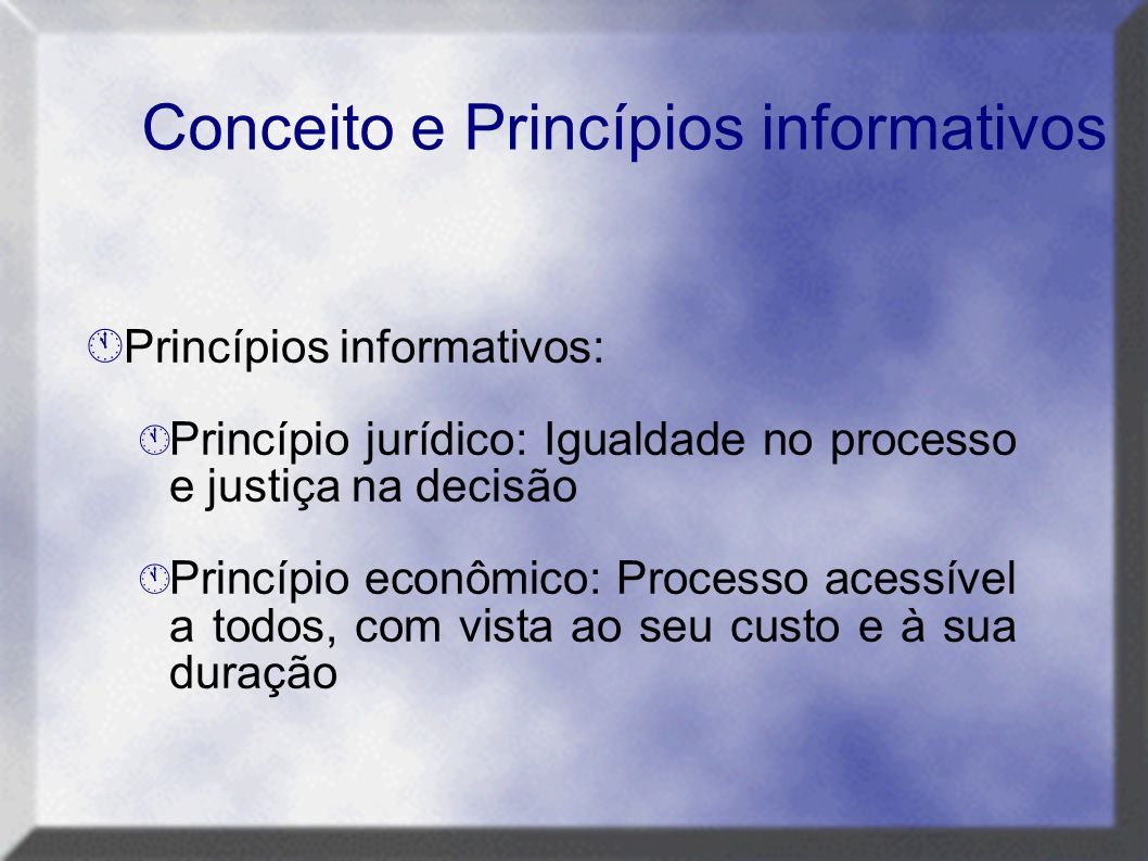 Conceito e Princípios informativos  Princípios informativos:  Princípio jurídico: Igualdade no processo e justiça na decisão  Princípio econômico: