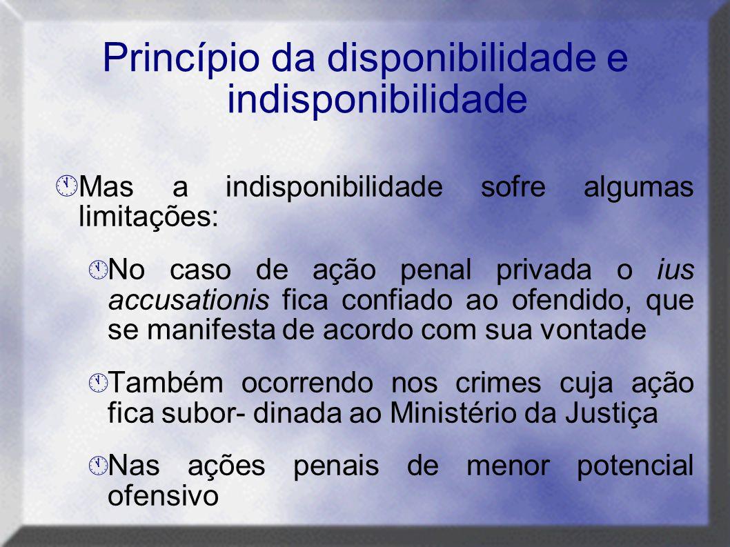 Princípio da disponibilidade e indisponibilidade  Mas a indisponibilidade sofre algumas limitações:  No caso de ação penal privada o ius accusationi