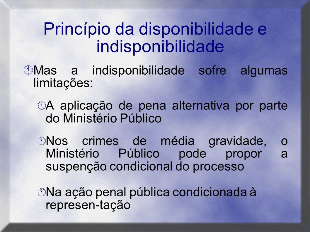 Princípio da disponibilidade e indisponibilidade  Mas a indisponibilidade sofre algumas limitações:  A aplicação de pena alternativa por parte do Mi