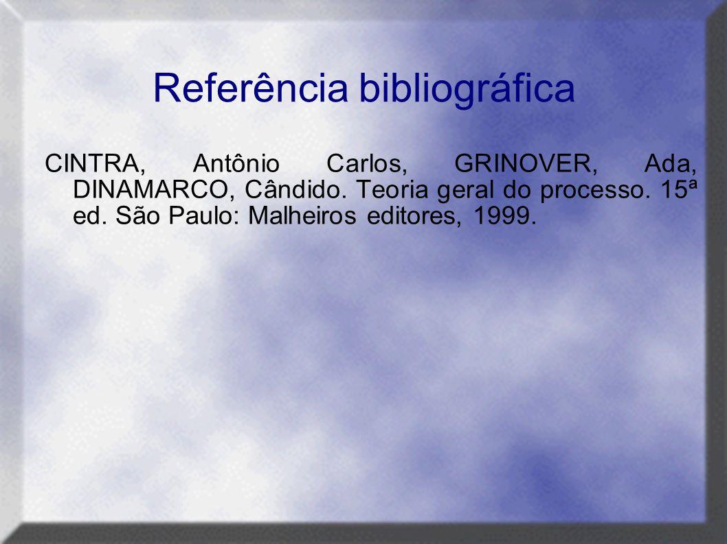 Referência bibliográfica CINTRA, Antônio Carlos, GRINOVER, Ada, DINAMARCO, Cândido. Teoria geral do processo. 15ª ed. São Paulo: Malheiros editores, 1