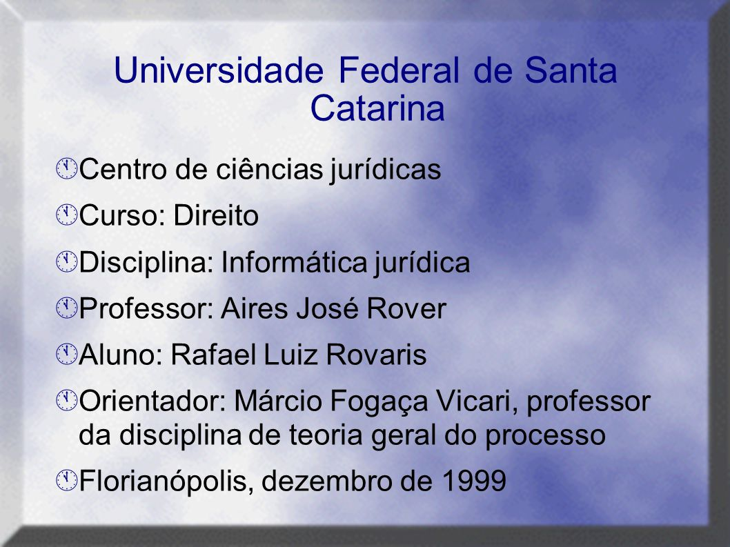 Universidade Federal de Santa Catarina  Centro de ciências jurídicas  Curso: Direito  Disciplina: Informática jurídica  Professor: Aires José Rove