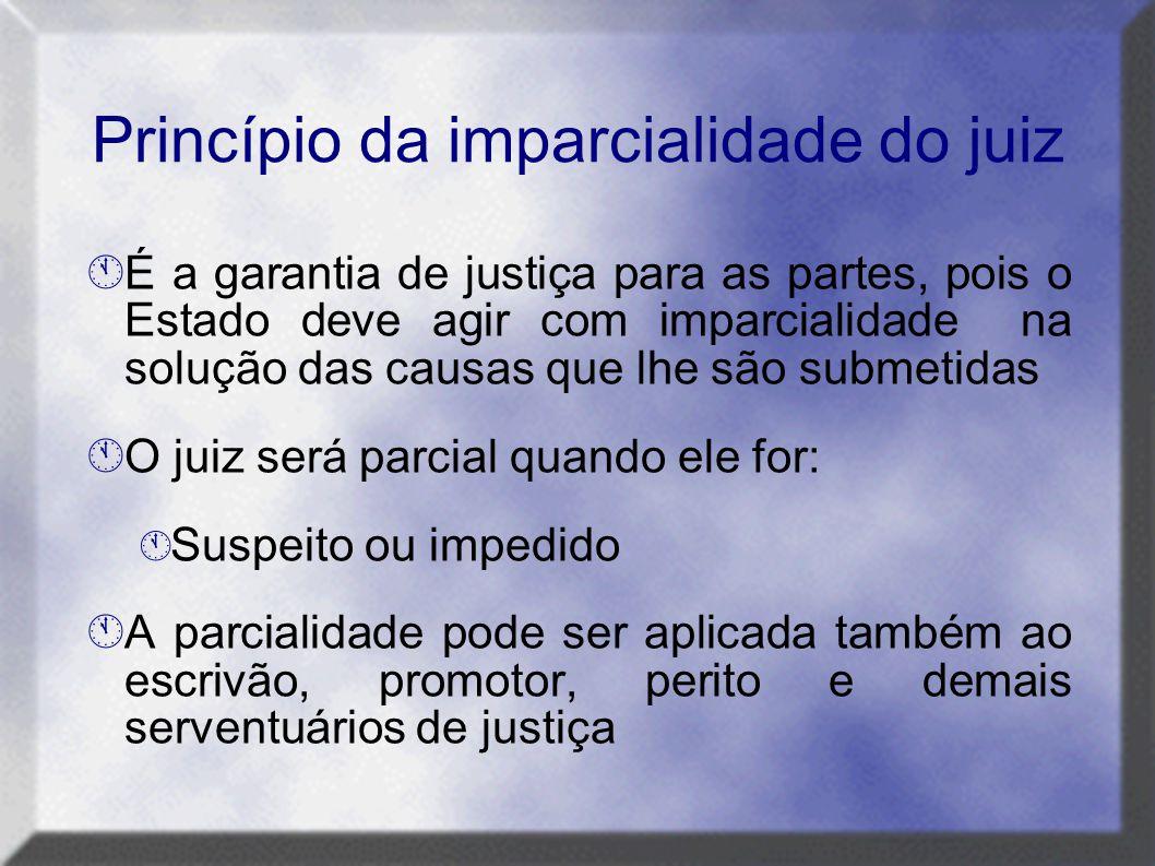 Princípio da imparcialidade do juiz  É a garantia de justiça para as partes, pois o Estado deve agir com imparcialidade na solução das causas que lhe