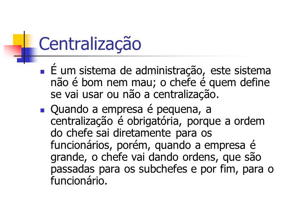 Centralização É um sistema de administração, este sistema não é bom nem mau; o chefe é quem define se vai usar ou não a centralização. Quando a empres