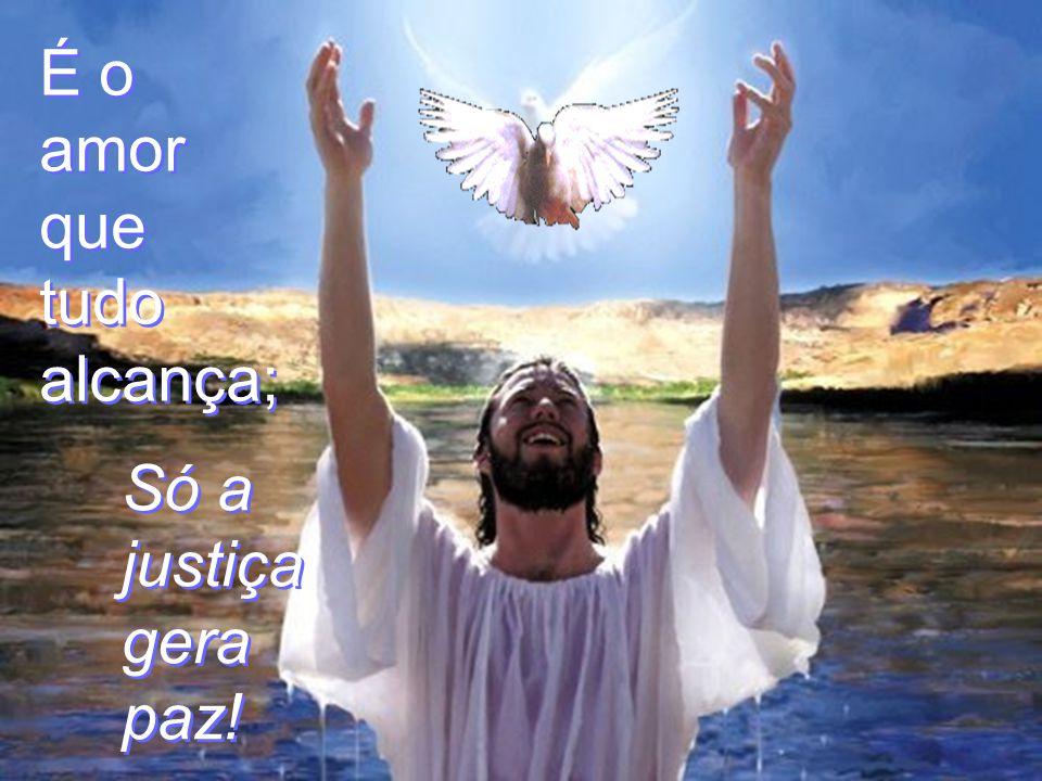 É o amor que tudo alcança; Só a justiça gera a paz! Colaboração : Marcelo Fiolo P. de C. Ferreira