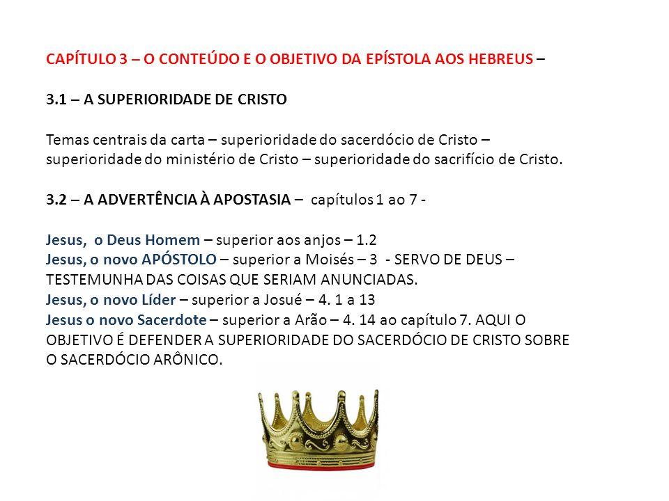 CAPÍTULO 3 – O CONTEÚDO E O OBJETIVO DA EPÍSTOLA AOS HEBREUS – 3.1 – A SUPERIORIDADE DE CRISTO Temas centrais da carta – superioridade do sacerdócio de Cristo – superioridade do ministério de Cristo – superioridade do sacrifício de Cristo.