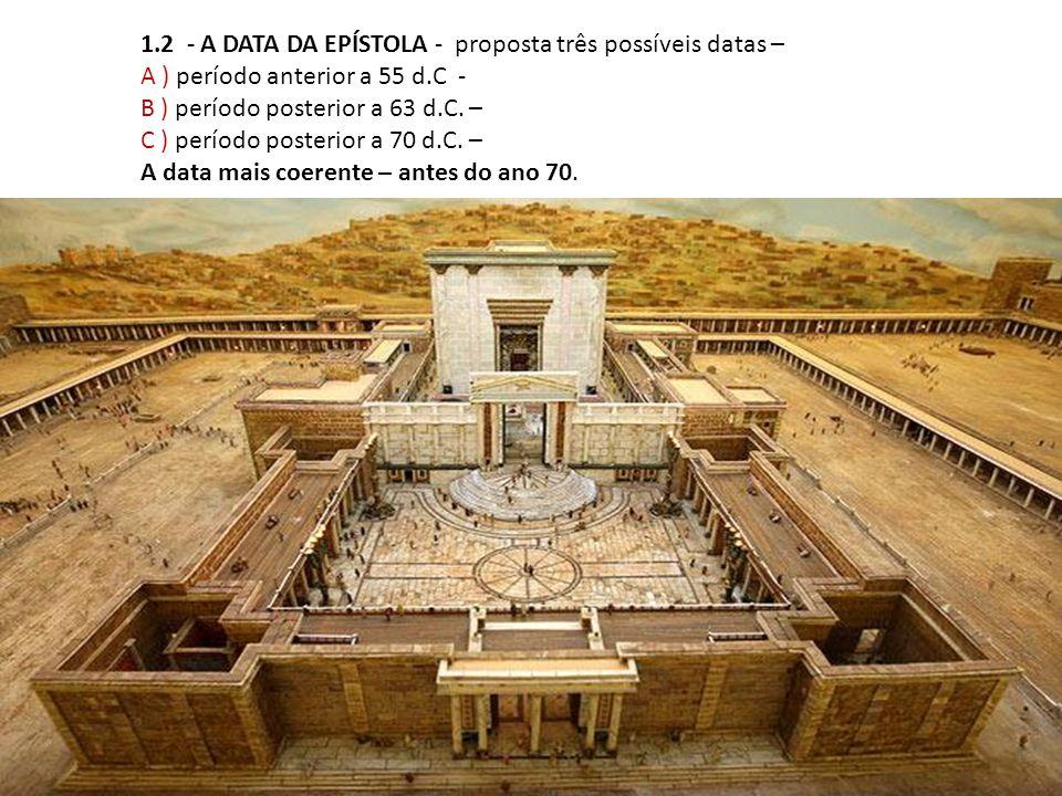 1.2 - A DATA DA EPÍSTOLA - proposta três possíveis datas – A ) período anterior a 55 d.C - B ) período posterior a 63 d.C. – C ) período posterior a 7