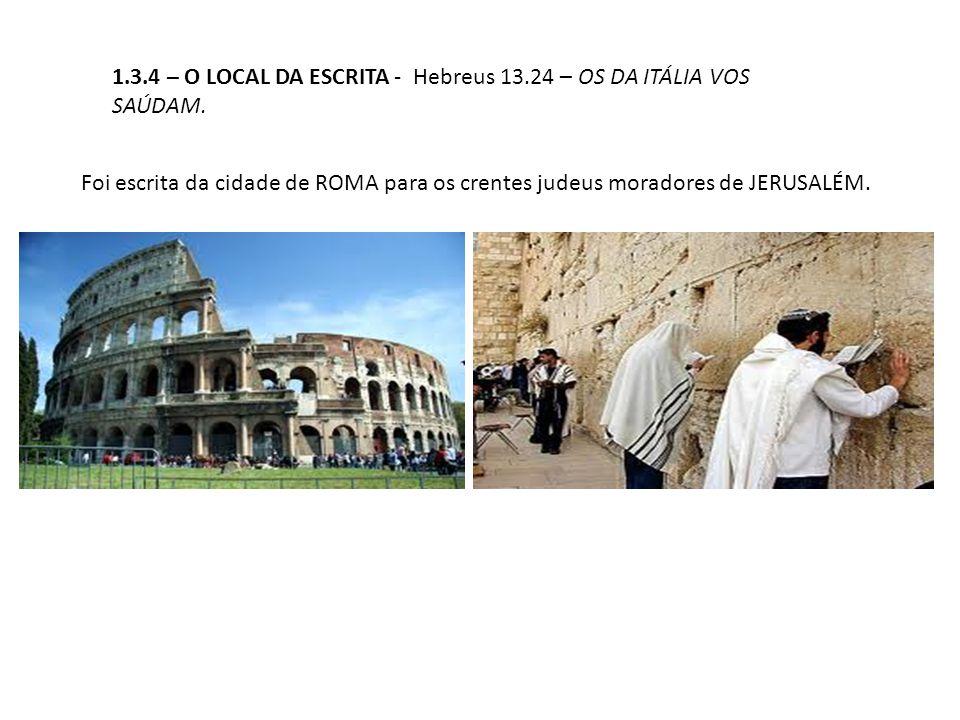 1.3.4 – O LOCAL DA ESCRITA - Hebreus 13.24 – OS DA ITÁLIA VOS SAÚDAM. Foi escrita da cidade de ROMA para os crentes judeus moradores de JERUSALÉM.