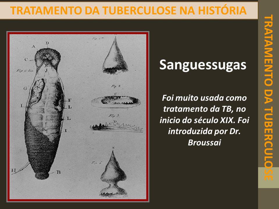 Sanguessugas Foi muito usada como tratamento da TB, no inicio do século XIX. Foi introduzida por Dr. Broussai TRATAMENTO DA TUBERCULOSE NA HISTÓRIA TR